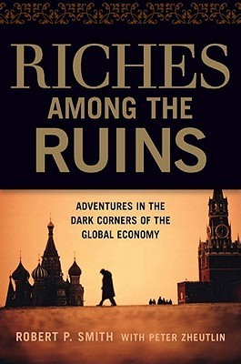Riches Among the Ruins: Adventures in the Dark Corners of the Global Economy  by  Robert P. Smith