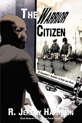 The Warrior Citizen: A Soldiers Journey to Iraq and Back  by  R. Jeremy Harrison