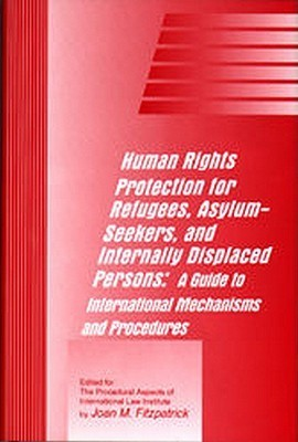 Human Rights Protection for Refugees, Asylum-Seekers, and Internally Displaced Persons: A Guide to International Mechanisms and Procedures  by  Joan Fitzpatrick