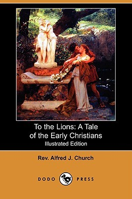 To the Lions: A Tale of the Early Christians (Illustrated Edition) Alfred J. Church