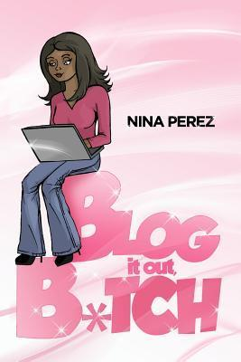 Blog It Out, Bitch  by  Nina Perez