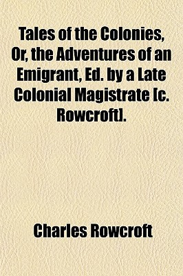 Tales of the Colonies, Or, the Adventures of an Emigrant, Ed.  by  a Late Colonial Magistrate [C. Rowcroft]. by Charles Rowcroft
