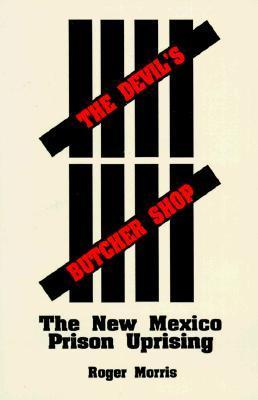 The Devils Butcher Shop: The New Mexico Prison Uprising Roger Morris