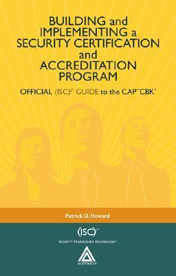 Building and Implementing a Security Certification and Accreditation Program: Official (ISC)2 Guide to the CAPcm CBK Patrick D. Howard