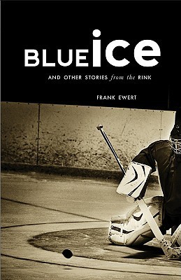 Blue Ice: And Other Stories from the Rink  by  Frank Ewert