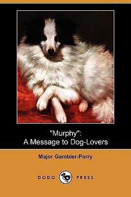 Murphy: A Message to Dog-Lovers  by  Major Gambier-Parry