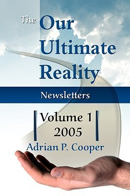 The Our Ultimate Reality Newsletters, Volume 1, 2005  by  Adrian P. Cooper