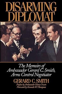 Disarming Diplomat: The Memoirs of Ambassador Gerard C. Smith, Arms Control Negotiator Gerard C. Smith