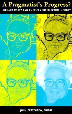 A Pragmatists Progress?: Richard Rorty and American Intellectual History John Pettegrew