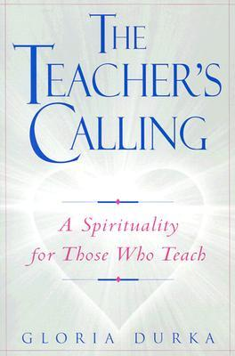 The Teachers Calling: A Spirituality for Those Who Teach Gloria Durka