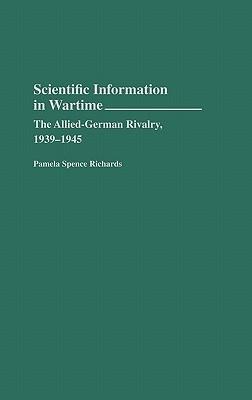 Scientific Information in Wartime: The Allied-German Rivalry, 1939-1945 Pamela Spence Richards