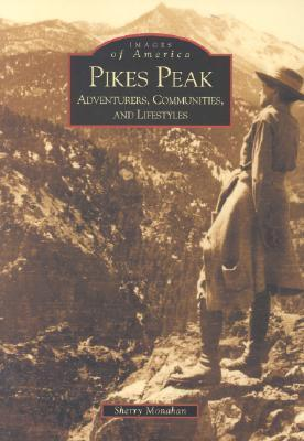 Pikes Peak: Adventurers, Communities and Lifestyles  by  Sherry Monahan
