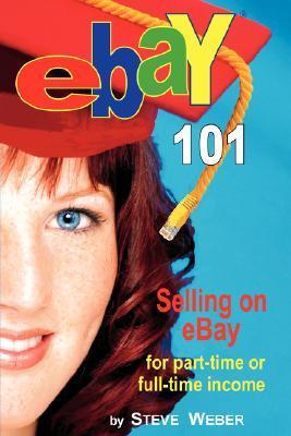 Ebay 101: Selling on Ebay for Part-Time or Full-Time Income, Beginner to Powerseller in 90 Days  by  Steve Weber