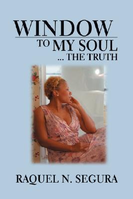 Window to My Soul...the Truth Raquel N Segura