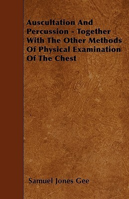 Auscultation and Percussion - Together with the Other Methods of Physical Examination of the Chest Samuel Jones Gee