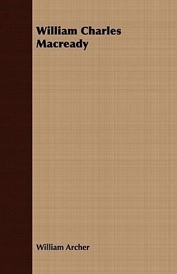 William Charles Macready  by  William Archer
