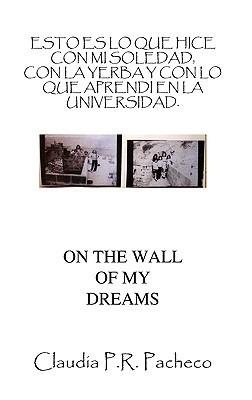 Esto Es Lo Que Hice Con Mi Soledad, Con La Yerba y Con Lo Que Aprendi En La Universidad.: En La Pared de MIS Sueos  by  Claudia P.R. Pacheco