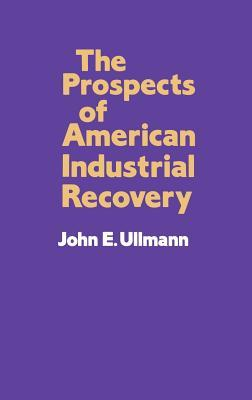 The Prospects of American Industrial Recovery  by  John E. Ullmann