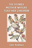 Stories Mother Nature Told Her Children  by  Jane  Andrews