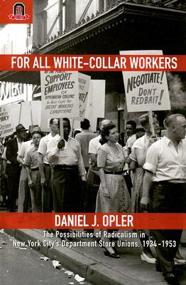 For All White-Collar Workers: The Possibilities of Radicalism in New York City's Department Store Unions, 1934–1953  by  Daniel J. Opler