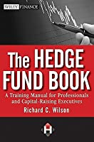 Hedge Fund Book: A Training Manual for Professionals and Capital-Raising Executives  by  Richard C. Wilson
