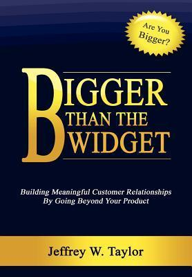 Bigger Than the Widget: Building Meaningful Customer Relationships  by  Going Beyond Your Product by Jeffrey W. Taylor