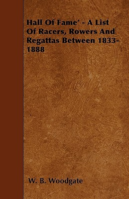 Hall of Fame - A List of Racers, Rowers and Regattas Between 1833-1888 W. B. Woodgate