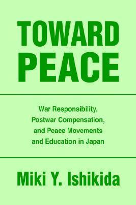 Toward Peace: War Responsibility, Postwar Compensation, and Peace Movements and Education in Japan  by  Miki Y. Ishikida