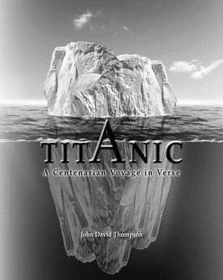 Titanic: A Centenarian Voyage in Verse  by  MR John David Thompson