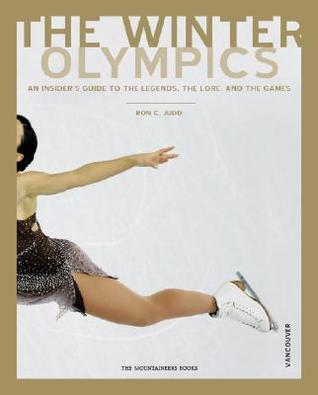 The Winter Olmpics: An Insiders Guide to the Legends, Lore and Events of the Games Vancouver Edition Ron C. Judd