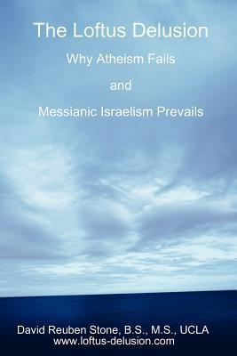 The Loftus Delusion: Why Atheism Fails and Messianic Israelism Prevails David Reuben Stone