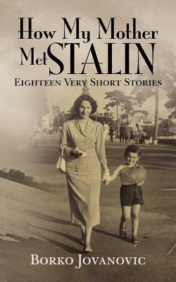 How My Mother Met Stalin: Eighteen Very Short Stories Borko Jovanovic