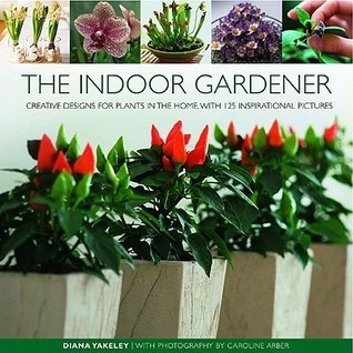 The Indoor Gardener: Creative Designs for Plants in the Home, with 120 Inspirational Pictures Diana Yakeley