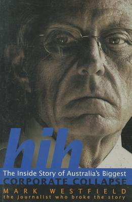 Hih: The Inside Story Of Australias Biggest Corporate Collapse Mark Westfield