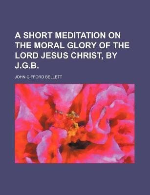 A Short Meditation on the Moral Glory of the Lord Jesus Christ, J.G.B. by John Gifford Bellett
