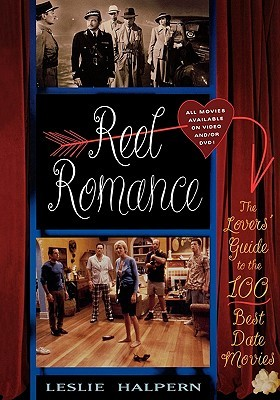 Reel Romance: The Lovers Guide to the 100 Best Date Movies  by  Leslie Halpern