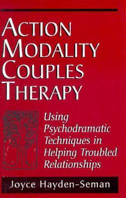 Action Modality Couples Therapy: Using Psychodramatic Techniques in Helping Troubled Relationshipsusing Psychodramatic Techniques in Helping Troubled Relationshipsusing Psychodramatic Techniques in Helping Troubled Relationships: Using Psychodramatic T... Joyce Ann Hayden-Seman
