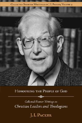 Honouring the People of God: Collected Shorter Writings of J.I. Packer on Christian Leaders and Theologians  by  J.I. Packer