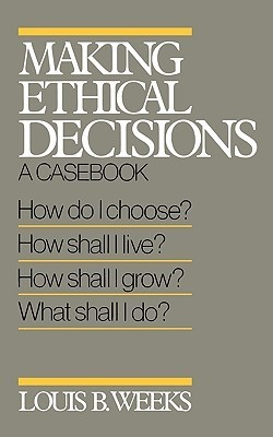 Making Ethical Decisions: A Casebook Louis B. Weeks