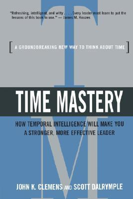 Time Mastery: How Temporal Intelligence Will Make You A Stronger, More Effective Leader  by  John K. Clemens