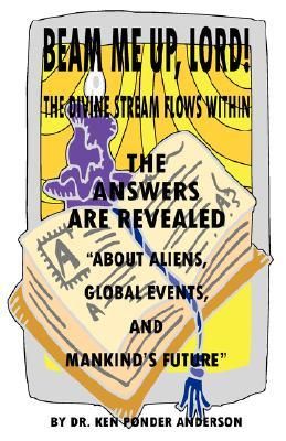 The Answers Are Revealed about Aliens, Global Events, and Mankinds Future Ken Ponder Anderson