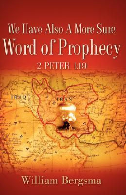 We Have Also a More Sure Word of Prophecy 2 Peter 1: 19 William Bergsma