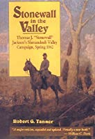 Stonewall in the Valley : Thomas J. Stonewall Jackson's Shenandoah Valley Campaign, Spring 1862  by  Robert G. Tanner