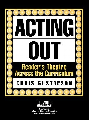 Acting Out: Readers Theatre Across the Curriculum  by  Chris Gustafson