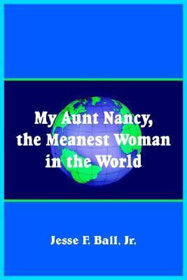 My Aunt Nancy, the Meanest Woman in the World  by  Jesse F. Ball Jr.