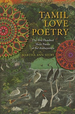 Tamil Love Poetry: The Five Hundred Short Poems of the Ainkurunuru, an Early Third-Century Anthology Martha Ann Selby