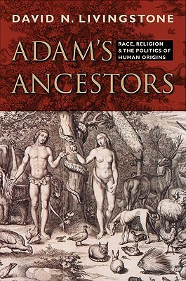 Adams Ancestors: Race, Religion, and the Politics of Human Origins David N. Livingstone