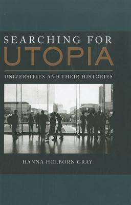 Searching for Utopia: Universities and Their Histories Hanna Holborn Gray