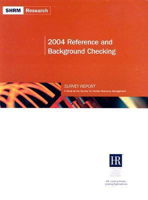 2004 Reference and Background Checking Survey Report: A Study the Society for Human Resource Management by Society for Human Resource Management