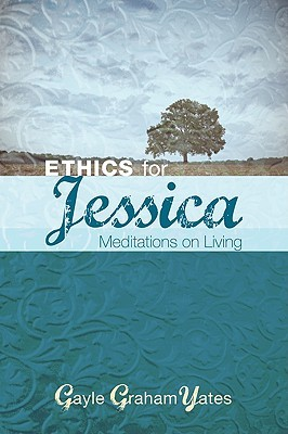 Ethics for Jessica: Meditations on Living  by  Gayle Graham Yates